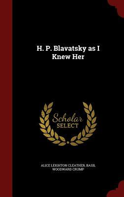 H. P. Blavatsky as I Knew Her  by  Alice Leighton Cleather