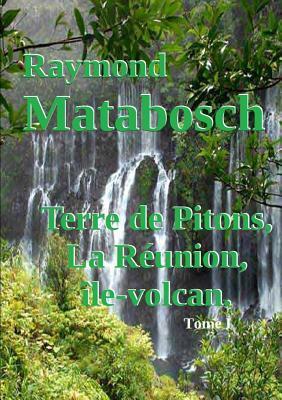 Terre de Pitons, La Reunion, Ile-Volcan. Tome I  by  Raymond Matabosch