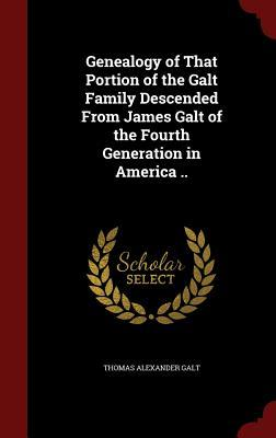 Genealogy of That Portion of the Galt Family Descended from James Galt of the Fourth Generation in America .. Thomas Alexander Galt