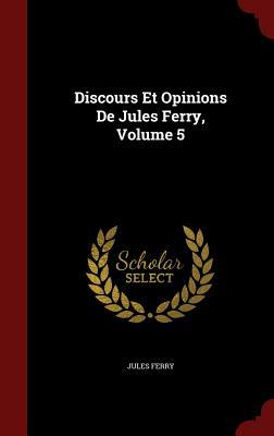 Discours Et Opinions de Jules Ferry, Volume 5  by  Jules Ferry