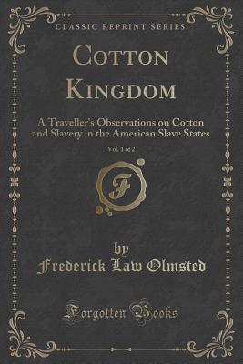 Cotton Kingdom, Vol. 1 of 2: A Travellers Observations on Cotton and Slavery in the American Slave States  by  Frederick Law Olmsted