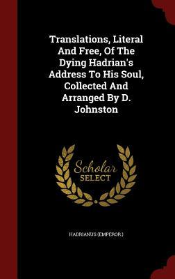 Translations, Literal and Free, of the Dying Hadrians Address to His Soul, Collected and Arranged  by  D. Johnston by Hadrianus (Emperor )