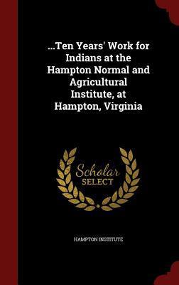 ...Ten Years Work for Indians at the Hampton Normal and Agricultural Institute, at Hampton, Virginia Hampton Institute