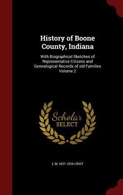 History of Boone County, Indiana: With Biographical Sketches of Representative Citizens and Genealogical Records of Old Families Volume 2  by  L M 1837-1929 Crist