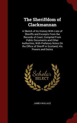 The Sheriffdom of Clackmannan: A Sketch of Its History with Lists of Sheriffs and Excerpts from the Records of Court, Compiled from Public Documents and Other Authorities, with Prefatory Notes on the Office of Sheriff in Scotland, His Powers and Duties  by  James Wallace