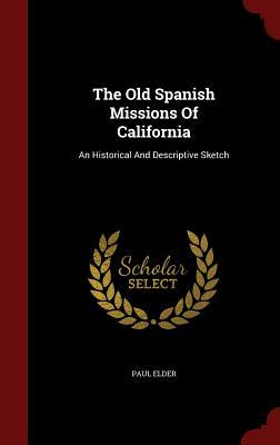 The Old Spanish Missions of California: An Historical and Descriptive Sketch Paul Elder