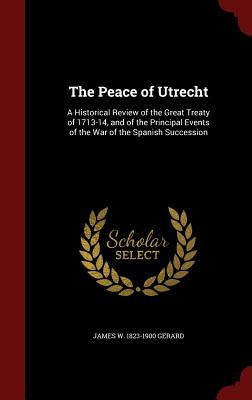 The Peace of Utrecht: A Historical Review of the Great Treaty of 1713-14, and of the Principal Events of the War of the Spanish Succession  by  James W 1823-1900 Gerard