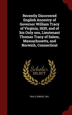 Recently Discovered English Ancestry of Governor William Tracy of Virginia, 1620, and of His Only Son, Lieutenant Thomas Tracy of Salem, Massachusetts, and Norwich, Connecticut  by  Dwight Tracy