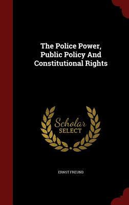 The Police Power, Public Policy and Constitutional Rights Ernst Freund