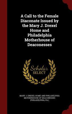 A Call to the Female Diaconate Issued the Mary J. Drexel Home and Philadelphia Motherhouse of Deaconesses by Mary J Drexel Home and Philadelphia Mot