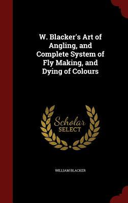 W. Blackers Art of Angling, and Complete System of Fly Making, and Dying of Colours William Blacker