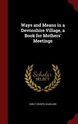 Ways and Means in a Devonshire Village, a Book for Mothers Meetings  by  Emily Cruwys Sharland