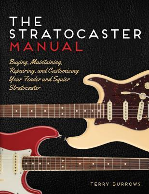 The Stratocaster Manual: Buying, Maintaining, Repairing, and Customizing Your Fender and Squier Stratocaster Terry Burrows