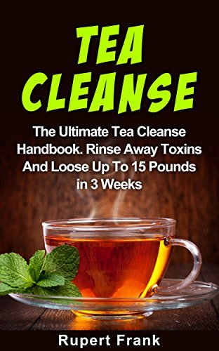 Tea Cleanse: The Tea Cleanse For Weight Loss Handbook, Rinse Away Toxins And Loose Up To 15 Pounds In 3 Weeks Rupert Frank