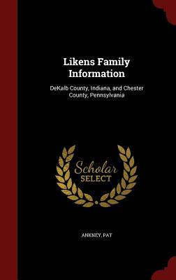 Likens Family Information: Dekalb County, Indiana, and Chester County, Pennsylvania  by  Pat Ankney