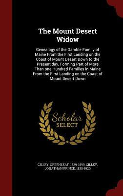 The Mount Desert Widow: Genealogy of the Gamble Family of Maine from the First Landing on the Coast of Mount Desert Down to the Present Day, Forming Part of More Than One Hundred Families in Maine from the First Landing on the Coast of Mount Desert Down Greenleaf Cilley