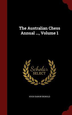 The Australian Chess Annual ..., Volume 1  by  Hugh Baron Bignold