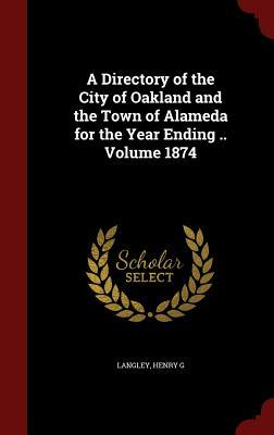 A Directory of the City of Oakland and the Town of Alameda for the Year Ending .. Volume 1874  by  Langley Henry G