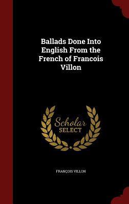 Ballads Done Into English from the French of Francois Villon François Villon