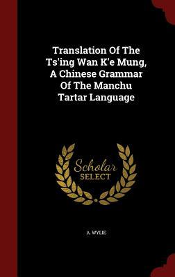 Translation of the Tsing WAN Ke Mung, a Chinese Grammar of the Manchu Tartar Language A Wylie