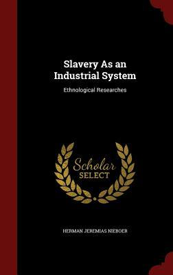 Slavery as an Industrial System: Ethnological Researches Herman Jeremias Nieboer