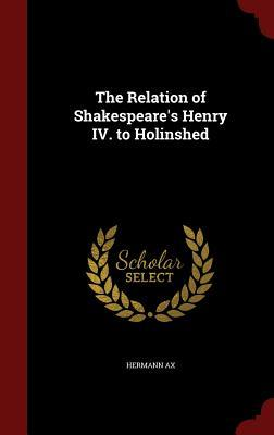 The Relation of Shakespeares Henry IV. to Holinshed  by  Hermann Ax