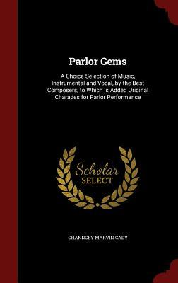 Parlor Gems: A Choice Selection of Music, Instrumental and Vocal,  by  the Best Composers, to Which Is Added Original Charades for Parlor Performance by Channcey Marvin Cady
