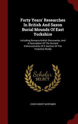 Forty Years Researches in British and Saxon Burial Mounds of East Yorkshire: Including Romano-British Discoveries, and a Description of the Ancient Entrencements of a Section of the Yorkshire Wolds John Robert Mortimer