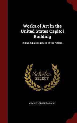 Works of Art in the United States Capitol Building: Including Biographies of the Artists Charles Edwin Fairman