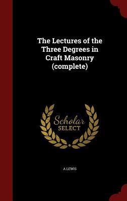 The Lectures of the Three Degrees in Craft Masonry  by  A Lewis