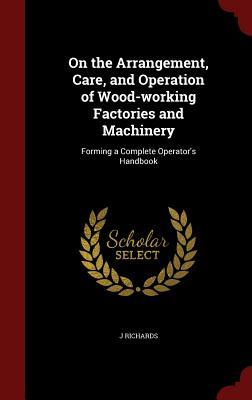 On the Arrangement, Care, and Operation of Wood-Working Factories and Machinery: Forming a Complete Operators Handbook  by  J Richards