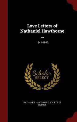 Love Letters of Nathaniel Hawthorne ...: 1841-1863 Nathaniel Hawthorne