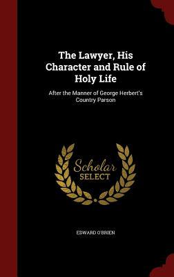 The Lawyer, His Character and Rule of Holy Life: After the Manner of George Herberts Country Parson Edward OBrien