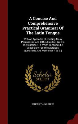 A Concise and Comprehensive Practical Grammar of the Latin Tongue: With an Appendix, Illustrating Many Peculiarities and Difficulties Met with in the Classics: To Which Is Annexed a Vocabulary for the Exercises, Quotations, and Mythology / By B.J Benedict J Schipper