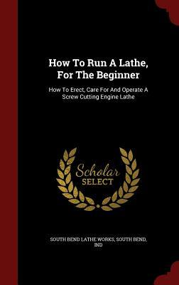 How to Run a Lathe, for the Beginner: How to Erect, Care for and Operate a Screw Cutting Engine Lathe  by  South Bend Ind South Bend Lathe Works