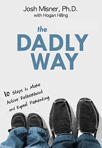The Dadly Way: 10 Steps to More Active Fatherhood and Equal Parenting Josh Misner