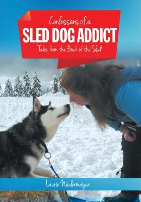 Confessions of a Sled Dog Addict: Tales from the Back of the Sled Laurie Niedermayer