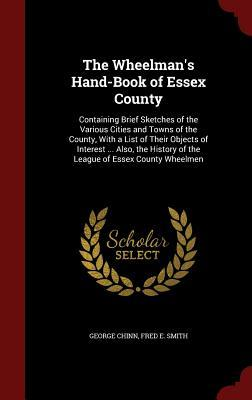 The Wheelmans Hand-Book of Essex County: Containing Brief Sketches of the Various Cities and Towns of the County, with a List of Their Objects of Interest ... Also, the History of the League of Essex County Wheelmen George Chinn
