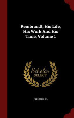 Rembrandt, His Life, His Work and His Time, Volume 1  by  Emile Michel
