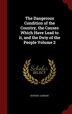The Dangerous Condition of the Country, the Causes Which Have Lead to It, and the Duty of the People Volume 2 Reverdy Johnson
