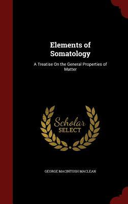 Elements of Somatology: A Treatise on the General Properties of Matter  by  George Macintosh MacLean