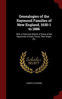 Genealogies of the Raymond Families of New England, 1630-1 to 1886: With a Historical Sketch of Some of the Raymonds of Early Times, Their Origin, Etc Samuel Raymond
