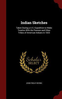 Indian Sketches: Taken During A U.S. Expedition to Make Treaties with the Pawnee and Other Tribes of American Indians in 1833 John Treat Irving