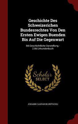 Geschichte Des Schweizerichen Bundesrechtes Von Den Ersten Ewigen Buenden Bis Auf Die Gegenwart: Bd.Geschichtliche Darstellung.-2.Bd.Urkundenbuch  by  Johann Caspar Bluntschli