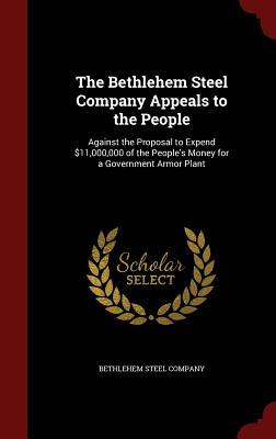 The Bethlehem Steel Company Appeals to the People: Against the Proposal to Expend $11,000,000 of the Peoples Money for a Government Armor Plant Bethlehem Steel Company