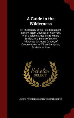 A Guide in the Wilderness: Or, the History of the First Settlement in the Western Counties of New York, with Useful Instructions to Future Settlers. in a Series of Letters Addressed Judge Cooper, of Coopers-Town, to William Sampson, Barrister, of New by James Fenimore Cooper