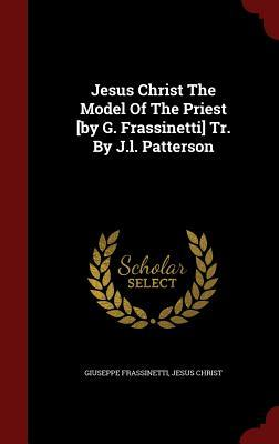 Jesus Christ the Model of the Priest [By G. Frassinetti] Tr. J.L. Patterson by Giuseppe Frassinetti