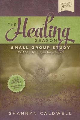 The Healing Season Small Group Leaders Guide: A Weekly Guide Through 40-Day Healing Season Shannyn Caldwell