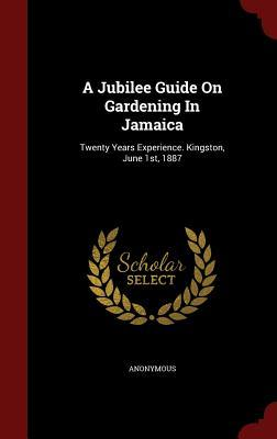 A Jubilee Guide on Gardening in Jamaica: Twenty Years Experience. Kingston, June 1st, 1887 Anonymous