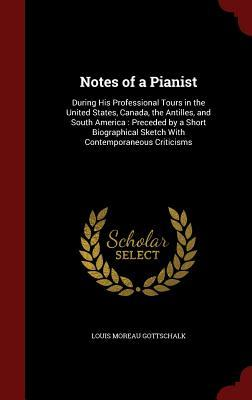 Notes of a Pianist: During His Professional Tours in the United States, Canada, the Antilles, and South America: Preceded  by  a Short Biographical Sketch with Contemporaneous Criticisms by Louis Moreau Gottschalk